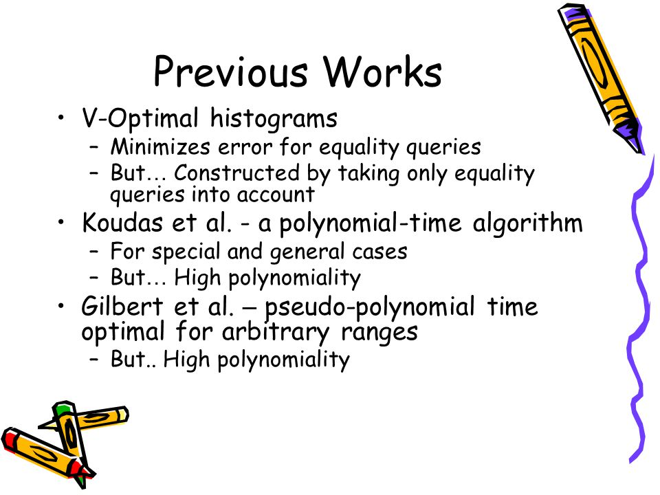 Previous Works V-Optimal histograms –Minimizes error for equality queries –But … Constructed by taking only equality queries into account Koudas et al