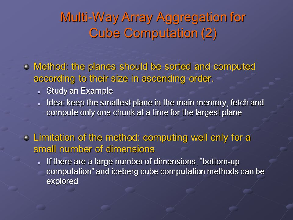 Multi-Way Array Aggregation for Cube Computation (2) Method: the planes should be sorted and computed according to their size in ascending order. Stud