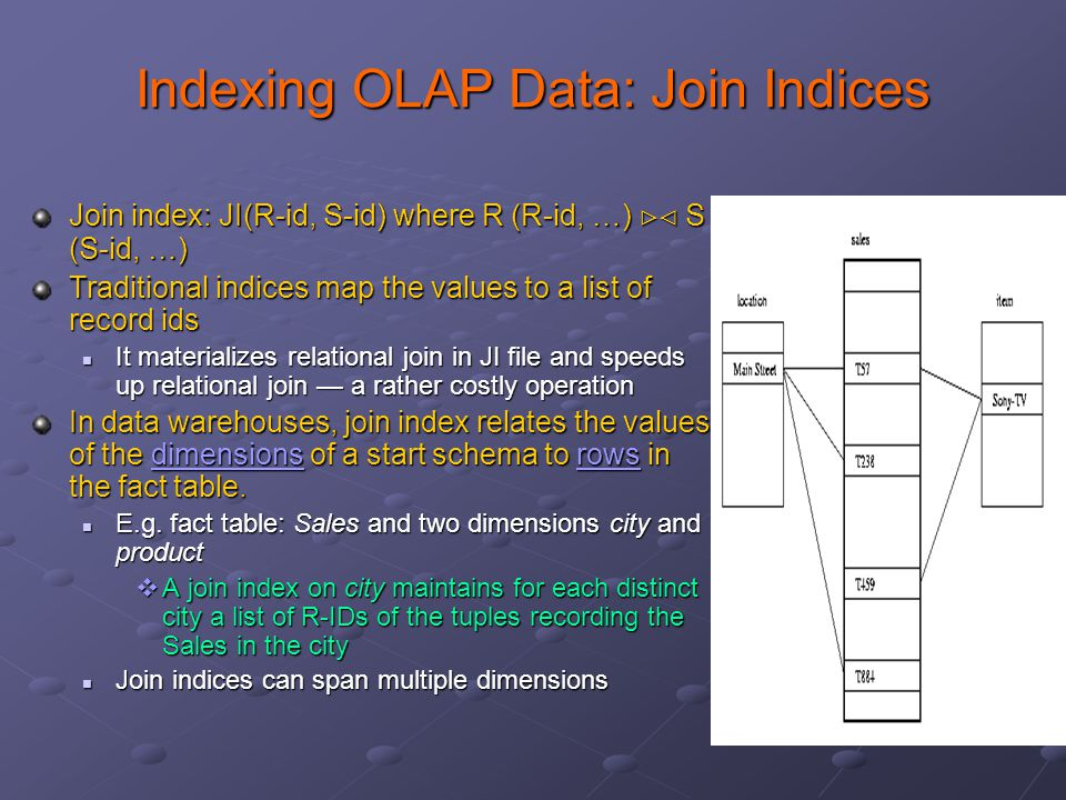 Indexing OLAP Data: Join Indices Join index: JI(R-id, S-id) where R (R-id, …)  S (S-id, …) Traditional indices map the values to a list of record ids It materializes relational join in JI file and speeds up relational join — a rather costly operation It materializes relational join in JI file and speeds up relational join — a rather costly operation In data warehouses, join index relates the values of the dimensions of a start schema to rows in the fact table.