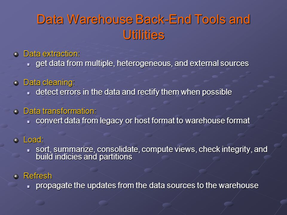 Data Warehouse Back-End Tools and Utilities Data extraction: get data from multiple, heterogeneous, and external sources get data from multiple, heter
