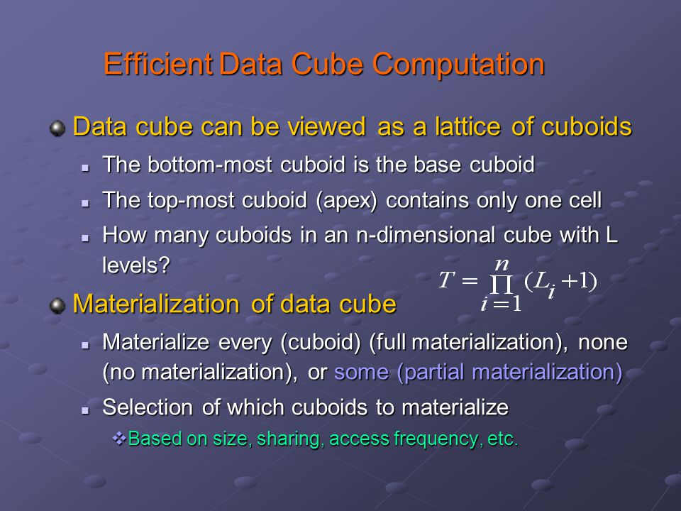 Efficient Data Cube Computation Data cube can be viewed as a lattice of cuboids The bottom-most cuboid is the base cuboid The bottom-most cuboid is the base cuboid The top-most cuboid (apex) contains only one cell The top-most cuboid (apex) contains only one cell How many cuboids in an n-dimensional cube with L levels.