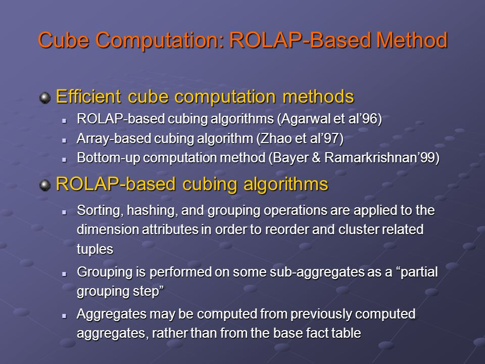 Cube Computation: ROLAP-Based Method Efficient cube computation methods ROLAP-based cubing algorithms (Agarwal et al'96) ROLAP-based cubing algorithms (Agarwal et al'96) Array-based cubing algorithm (Zhao et al'97) Array-based cubing algorithm (Zhao et al'97) Bottom-up computation method (Bayer & Ramarkrishnan'99) Bottom-up computation method (Bayer & Ramarkrishnan'99) ROLAP-based cubing algorithms Sorting, hashing, and grouping operations are applied to the dimension attributes in order to reorder and cluster related tuples Sorting, hashing, and grouping operations are applied to the dimension attributes in order to reorder and cluster related tuples Grouping is performed on some sub-aggregates as a partial grouping step Grouping is performed on some sub-aggregates as a partial grouping step Aggregates may be computed from previously computed aggregates, rather than from the base fact table Aggregates may be computed from previously computed aggregates, rather than from the base fact table