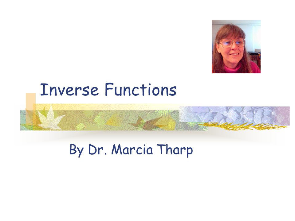 Inverse Functions By Dr. Marcia Tharp