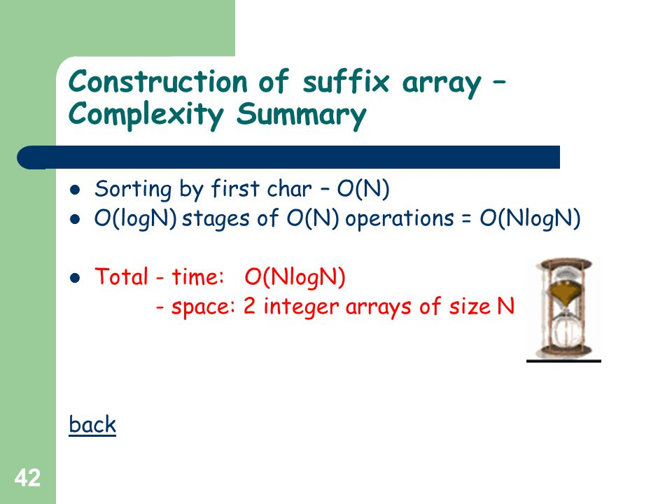 42 Construction of suffix array – Complexity Summary Sorting by first char – O(N) O(logN) stages of O(N) operations = O(NlogN) Total - time: O(NlogN)