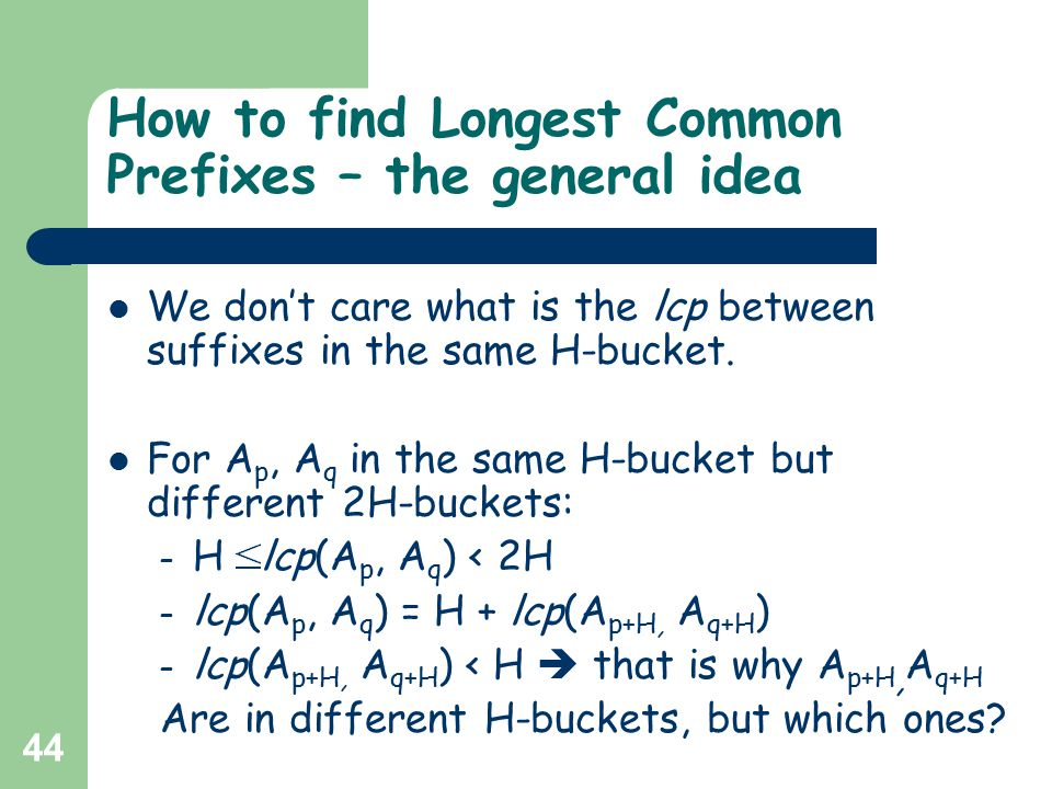 44 How to find Longest Common Prefixes – the general idea We don't care what is the lcp between suffixes in the same H-bucket. For A p, A q in the sam