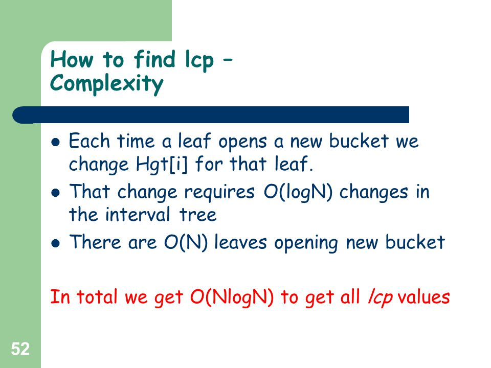 52 How to find lcp – Complexity Each time a leaf opens a new bucket we change Hgt[i] for that leaf. That change requires O(logN) changes in the interv