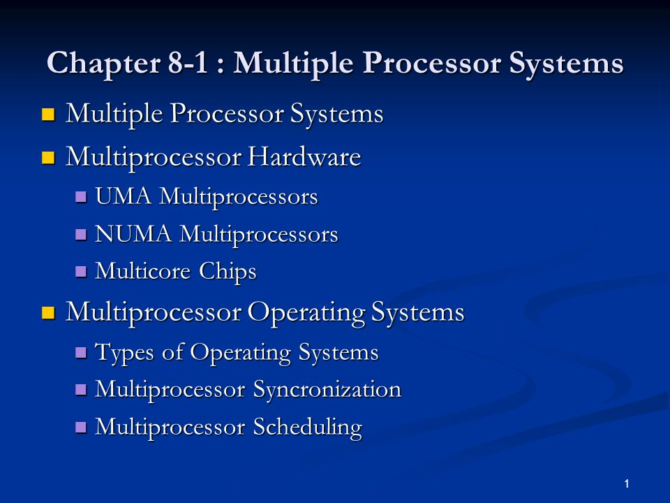 Chapter 8-1 : Multiple Processor Systems Multiple Processor Systems Multiple Processor Systems Multiprocessor Hardware Multiprocessor Hardware UMA Multiprocessors UMA Multiprocessors NUMA Multiprocessors NUMA Multiprocessors Multicore Chips Multicore Chips Multiprocessor Operating Systems Multiprocessor Operating Systems Types of Operating Systems Types of Operating Systems Multiprocessor Syncronization Multiprocessor Syncronization Multiprocessor Scheduling Multiprocessor Scheduling 1