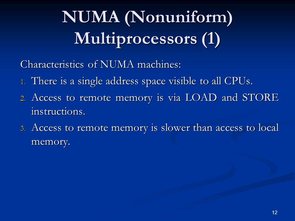 12 NUMA (Nonuniform) Multiprocessors (1) Characteristics of NUMA machines: 1.