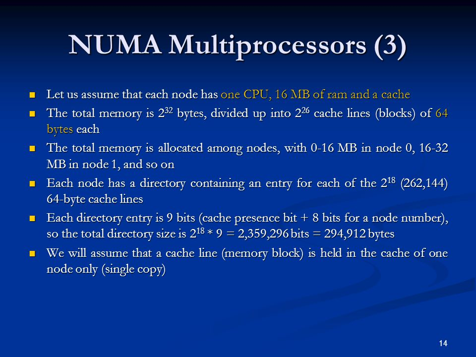 NUMA Multiprocessors (3) Let us assume that each node has one CPU, 16 MB of ram and a cache Let us assume that each node has one CPU, 16 MB of ram and a cache The total memory is 2 32 bytes, divided up into 2 26 cache lines (blocks) of 64 bytes each The total memory is 2 32 bytes, divided up into 2 26 cache lines (blocks) of 64 bytes each The total memory is allocated among nodes, with 0-16 MB in node 0, 16-32 MB in node 1, and so on The total memory is allocated among nodes, with 0-16 MB in node 0, 16-32 MB in node 1, and so on Each node has a directory containing an entry for each of the 2 18 (262,144) 64-byte cache lines Each node has a directory containing an entry for each of the 2 18 (262,144) 64-byte cache lines Each directory entry is 9 bits (cache presence bit + 8 bits for a node number), so the total directory size is 2 18 * 9 = 2,359,296 bits = 294,912 bytes Each directory entry is 9 bits (cache presence bit + 8 bits for a node number), so the total directory size is 2 18 * 9 = 2,359,296 bits = 294,912 bytes We will assume that a cache line (memory block) is held in the cache of one node only (single copy) We will assume that a cache line (memory block) is held in the cache of one node only (single copy) 14