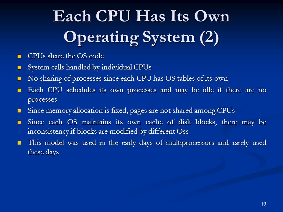 Each CPU Has Its Own Operating System (2) CPUs share the OS code CPUs share the OS code System calls handled by individual CPUs System calls handled by individual CPUs No sharing of processes since each CPU has OS tables of its own No sharing of processes since each CPU has OS tables of its own Each CPU schedules its own processes and may be idle if there are no processes Each CPU schedules its own processes and may be idle if there are no processes Since memory allocation is fixed, pages are not shared among CPUs Since memory allocation is fixed, pages are not shared among CPUs Since each OS maintains its own cache of disk blocks, there may be inconsistency if blocks are modified by different Oss Since each OS maintains its own cache of disk blocks, there may be inconsistency if blocks are modified by different Oss This model was used in the early days of multiprocessors and rarely used these days This model was used in the early days of multiprocessors and rarely used these days 19