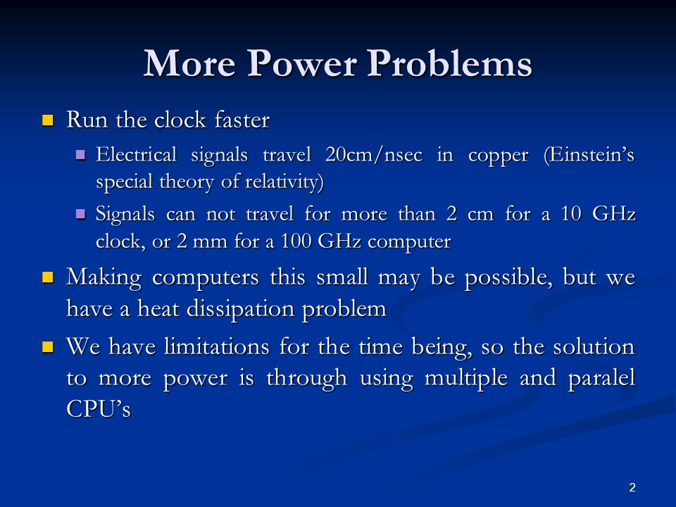 More Power Problems Run the clock faster Run the clock faster Electrical signals travel 20cm/nsec in copper (Einstein's special theory of relativity) Electrical signals travel 20cm/nsec in copper (Einstein's special theory of relativity) Signals can not travel for more than 2 cm for a 10 GHz clock, or 2 mm for a 100 GHz computer Signals can not travel for more than 2 cm for a 10 GHz clock, or 2 mm for a 100 GHz computer Making computers this small may be possible, but we have a heat dissipation problem Making computers this small may be possible, but we have a heat dissipation problem We have limitations for the time being, so the solution to more power is through using multiple and paralel CPU's We have limitations for the time being, so the solution to more power is through using multiple and paralel CPU's 2