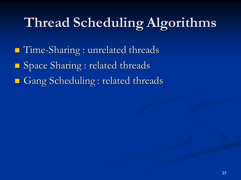 Thread Scheduling Algorithms Time-Sharing : unrelated threads Time-Sharing : unrelated threads Space Sharing : related threads Space Sharing : related threads Gang Scheduling : related threads Gang Scheduling : related threads 27