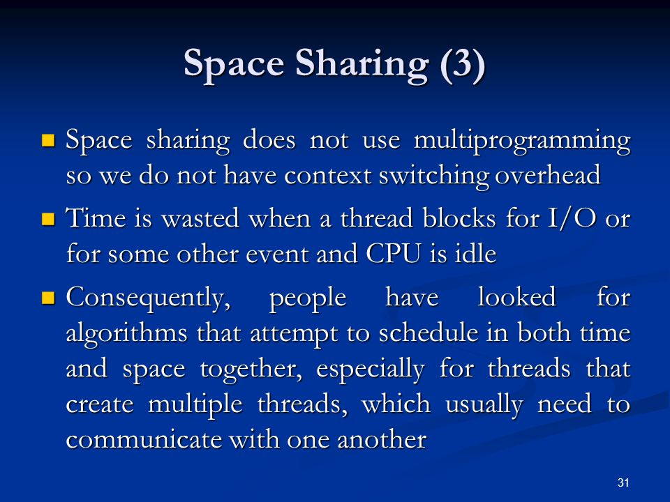 Space Sharing (3) Space sharing does not use multiprogramming so we do not have context switching overhead Space sharing does not use multiprogramming so we do not have context switching overhead Time is wasted when a thread blocks for I/O or for some other event and CPU is idle Time is wasted when a thread blocks for I/O or for some other event and CPU is idle Consequently, people have looked for algorithms that attempt to schedule in both time and space together, especially for threads that create multiple threads, which usually need to communicate with one another Consequently, people have looked for algorithms that attempt to schedule in both time and space together, especially for threads that create multiple threads, which usually need to communicate with one another 31