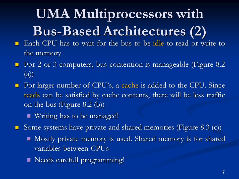 UMA Multiprocessors with Bus-Based Architectures (2) Each CPU has to wait for the bus to be idle to read or write to the memory Each CPU has to wait for the bus to be idle to read or write to the memory For 2 or 3 computers, bus contention is manageable (Figure 8.2 (a)) For 2 or 3 computers, bus contention is manageable (Figure 8.2 (a)) For larger number of CPU's, a cache is added to the CPU.