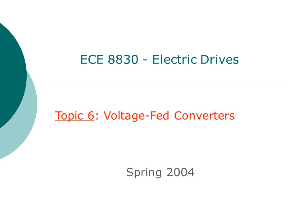 Topic 6: Voltage-Fed Converters Spring 2004 ECE 8830 - Electric Drives