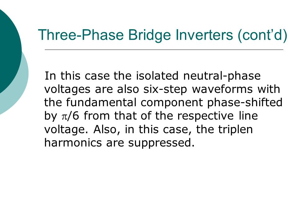 Three-Phase Bridge Inverters (cont'd) In this case the isolated neutral-phase voltages are also six-step waveforms with the fundamental component phase-shifted by /6 from that of the respective line voltage.