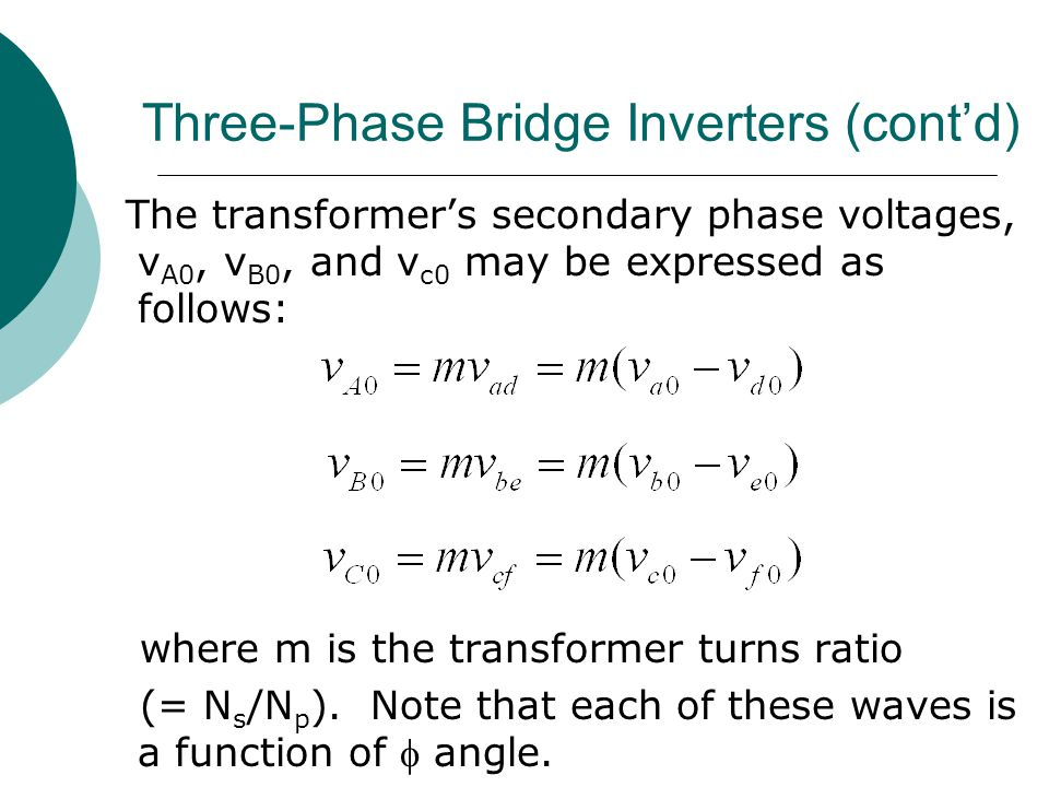 Three-Phase Bridge Inverters (cont'd) The transformer's secondary phase voltages, v A0, v B0, and v c0 may be expressed as follows: where m is the transformer turns ratio (= N s /N p ).