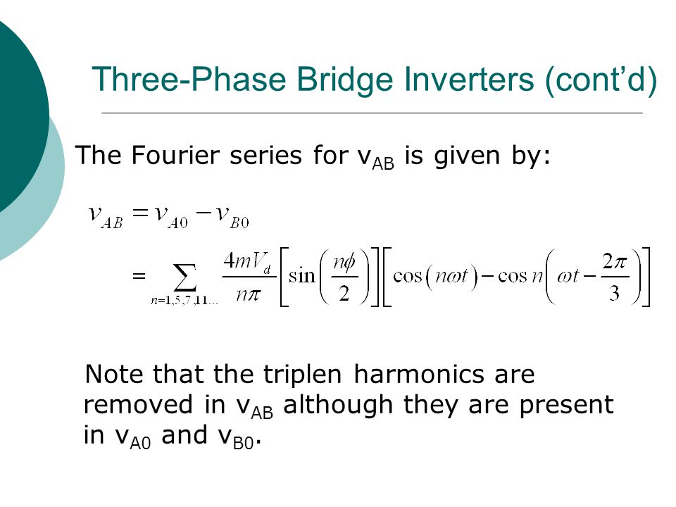 Three-Phase Bridge Inverters (cont'd) The Fourier series for v AB is given by: Note that the triplen harmonics are removed in v AB although they are present in v A0 and v B0.