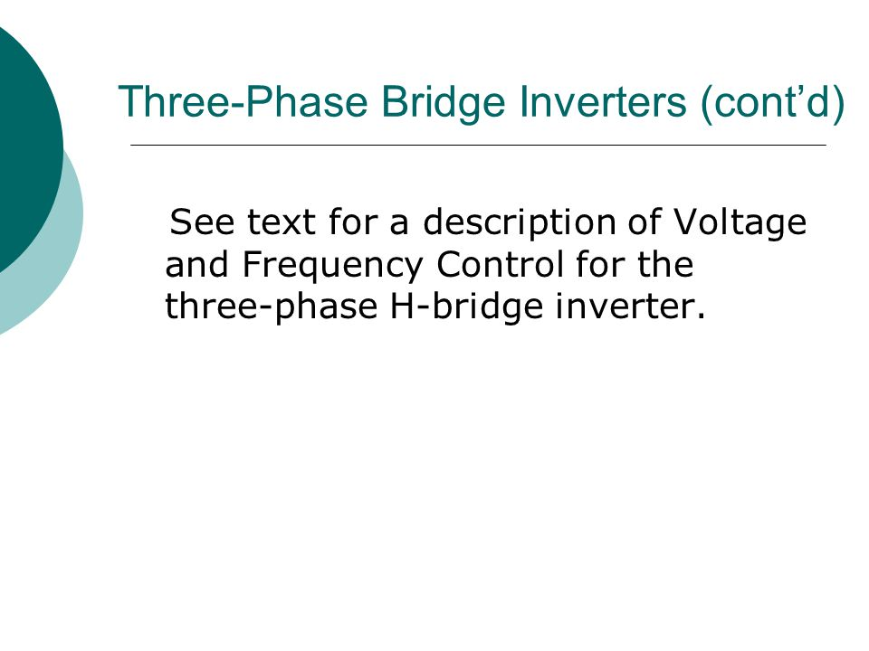 Three-Phase Bridge Inverters (cont'd) See text for a description of Voltage and Frequency Control for the three-phase H-bridge inverter.