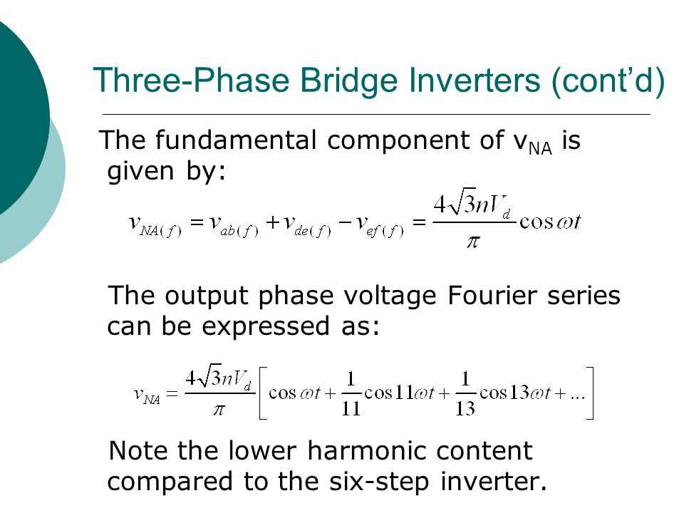 Three-Phase Bridge Inverters (cont'd) The fundamental component of v NA is given by: The output phase voltage Fourier series can be expressed as: Note the lower harmonic content compared to the six-step inverter.