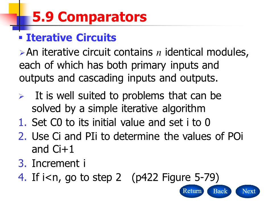  Iterative Circuits NextBackReturn  An iterative circuit contains n identical modules, each of which has both primary inputs and outputs and cascading inputs and outputs.
