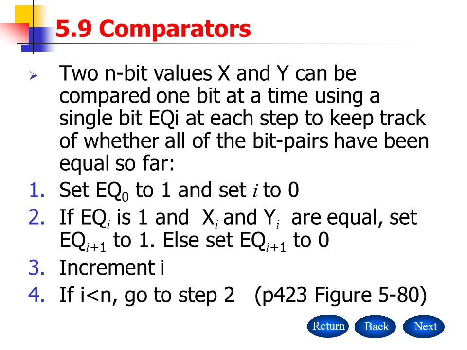  Two n-bit values X and Y can be compared one bit at a time using a single bit EQi at each step to keep track of whether all of the bit-pairs have been equal so far: 1.Set EQ 0 to 1 and set i to 0 2.If EQ i is 1 and X i and Y i are equal, set EQ i +1 to 1.