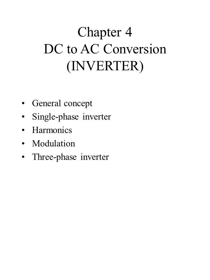 Chapter 4 DC to AC Conversion (INVERTER) General concept Single-phase inverter Harmonics Modulation Three-phase inverter