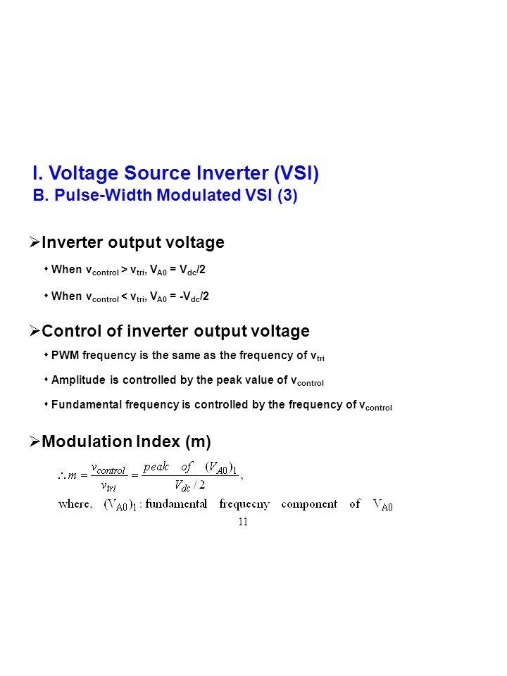 I. Voltage Source Inverter (VSI) B. Pulse-Width Modulated VSI (3)  Inverter output voltage  When v control > v tri, V A0 = V dc /2  When v control