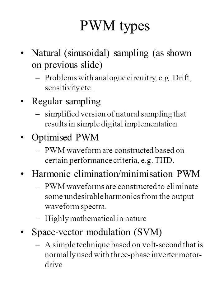 PWM types Natural (sinusoidal) sampling (as shown on previous slide) –Problems with analogue circuitry, e.g. Drift, sensitivity etc. Regular sampling