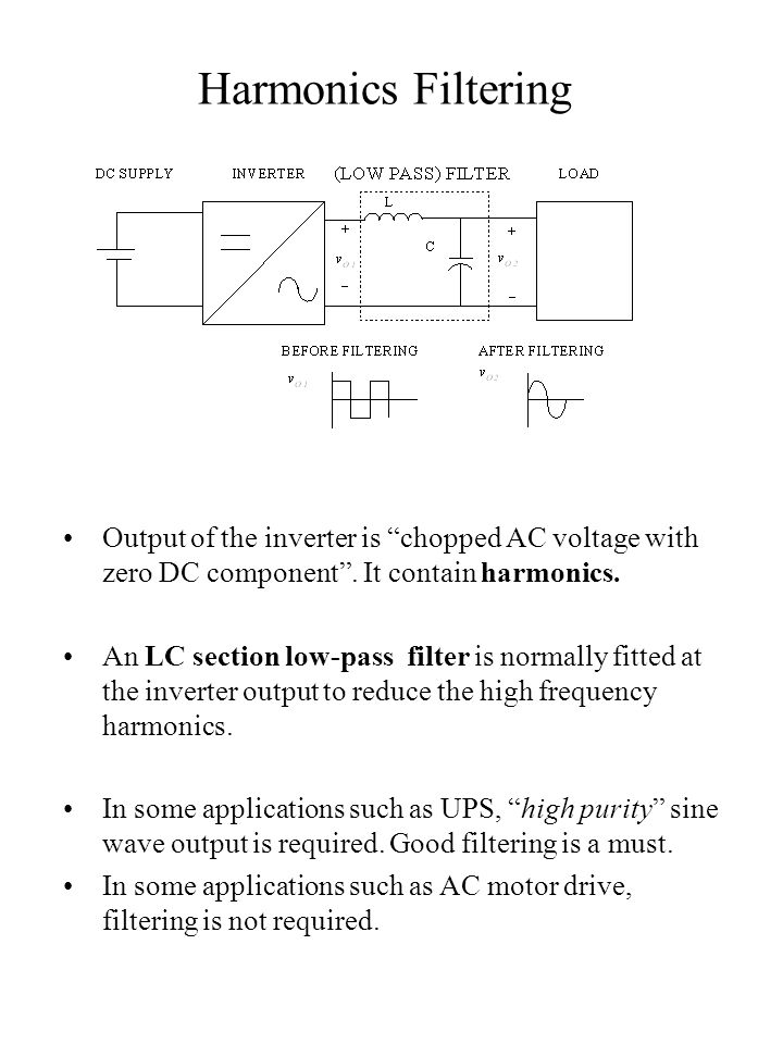 """Harmonics Filtering Output of the inverter is """"chopped AC voltage with zero DC component"""". It contain harmonics. An LC section low-pass filter is norm"""