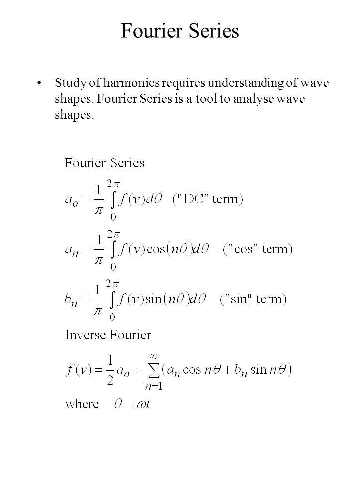 Fourier Series Study of harmonics requires understanding of wave shapes. Fourier Series is a tool to analyse wave shapes.