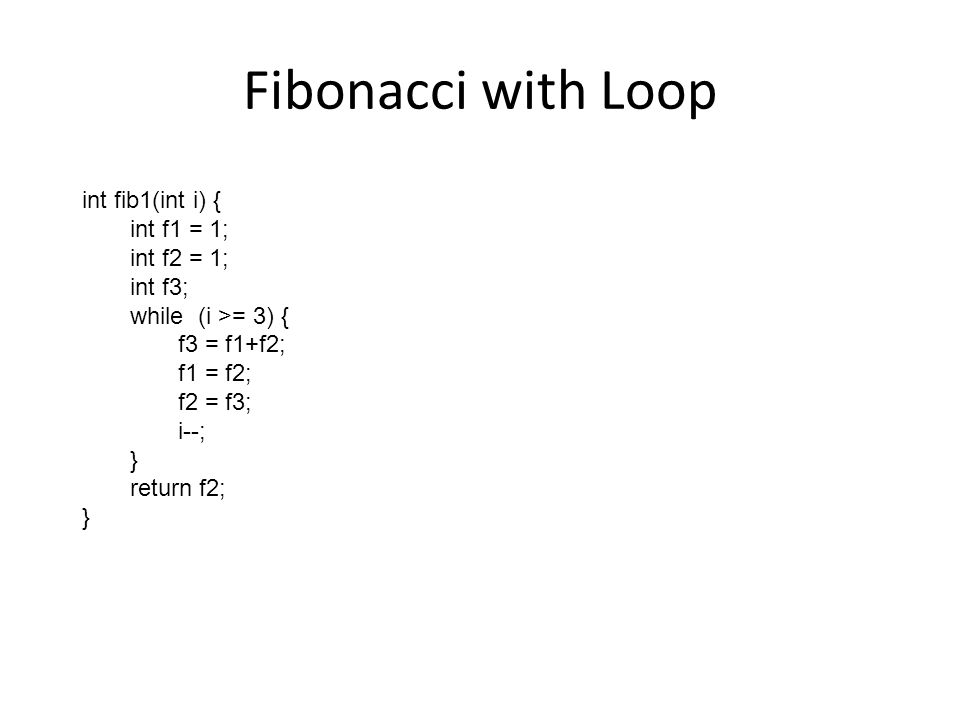 Fibonacci with Loop int fib1(int i) { int f1 = 1; int f2 = 1; int f3; while (i >= 3) { f3 = f1+f2; f1 = f2; f2 = f3; i--; } return f2; }