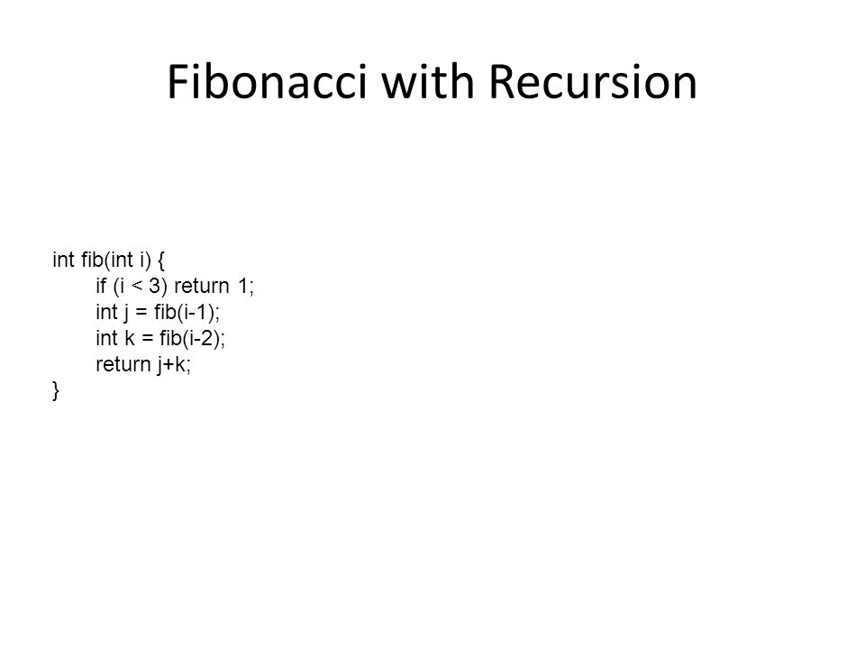 Fibonacci with Recursion int fib(int i) { if (i < 3) return 1; int j = fib(i-1); int k = fib(i-2); return j+k; }