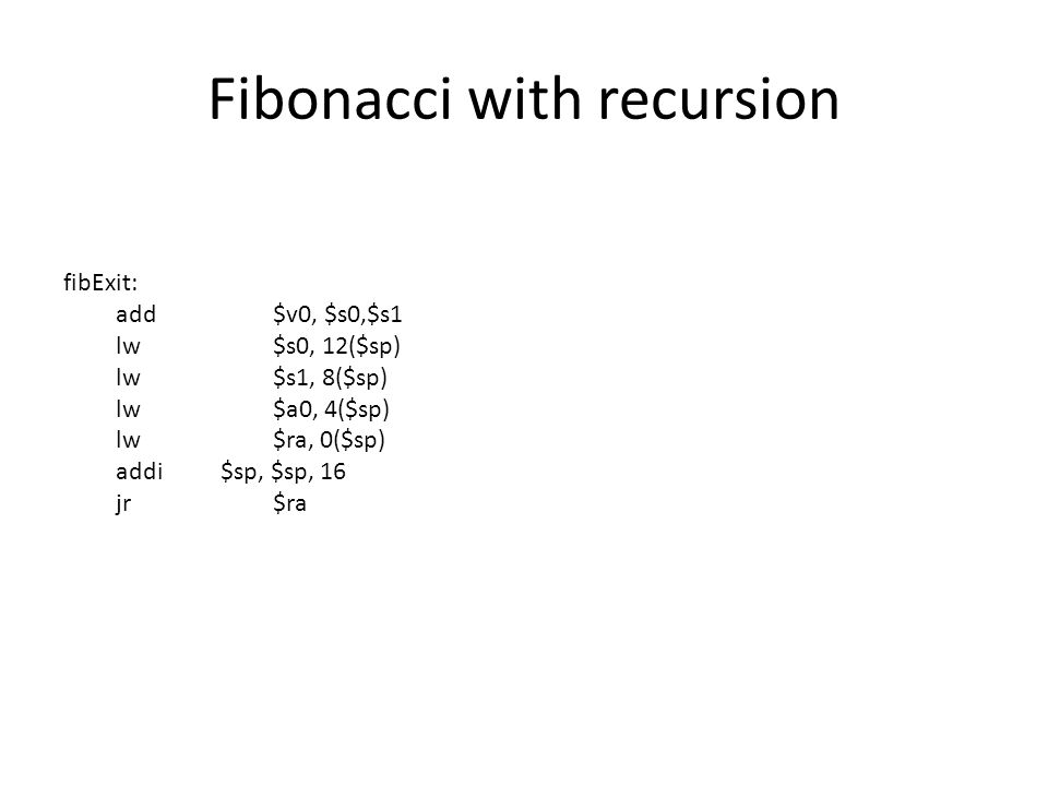 Fibonacci with recursion fibExit: add$v0, $s0,$s1 lw$s0, 12($sp) lw$s1, 8($sp) lw$a0, 4($sp) lw$ra, 0($sp) addi$sp, $sp, 16 jr$ra