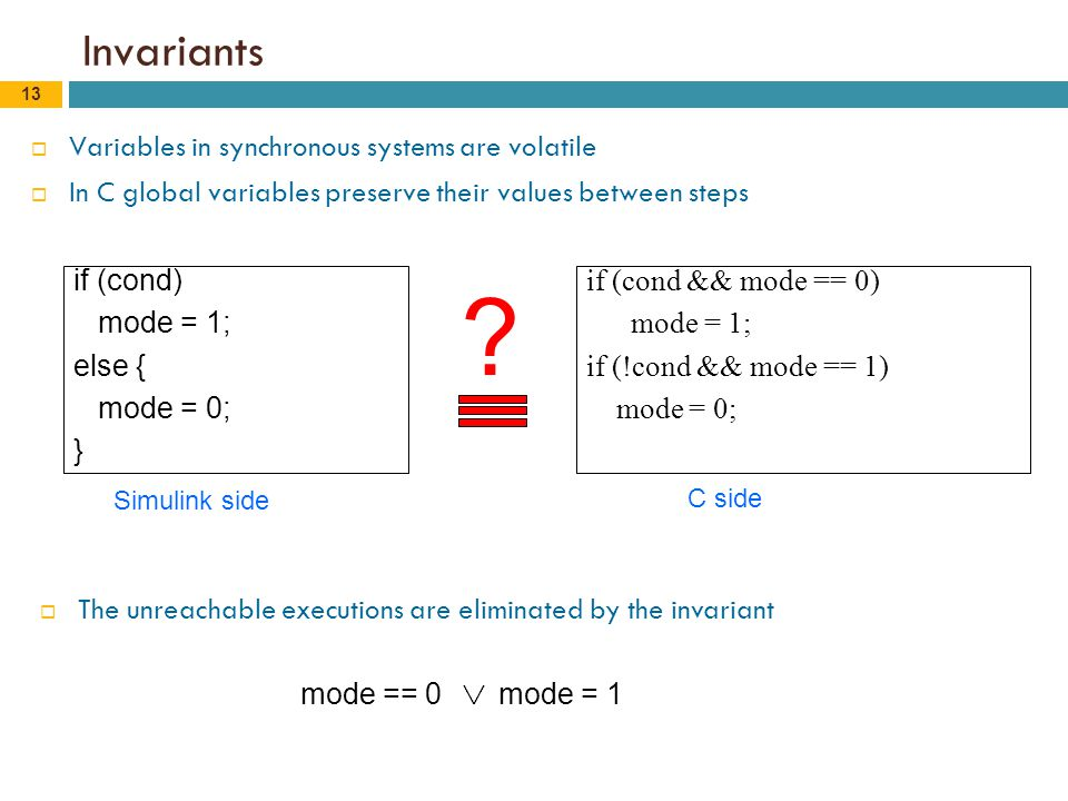 13 Invariants  Variables in synchronous systems are volatile  In C global variables preserve their values between steps if (cond) mode = 1; else { mode = 0; } if (cond && mode == 0) mode = 1; if (!cond && mode == 1) mode = 0; .