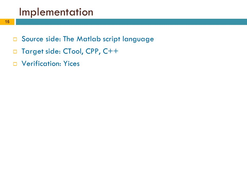 16 Implementation  Source side: The Matlab script language  Target side: CTool, CPP, C++  Verification: Yices