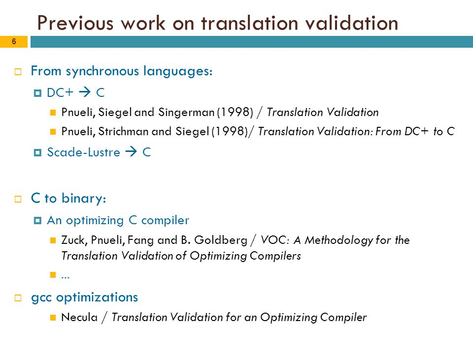 6 Previous work on translation validation  From synchronous languages:  DC+  C Pnueli, Siegel and Singerman (1998) / Translation Validation Pnueli, Strichman and Siegel (1998)/ Translation Validation: From DC+ to C  Scade-Lustre  C  C to binary:  An optimizing C compiler Zuck, Pnueli, Fang and B.