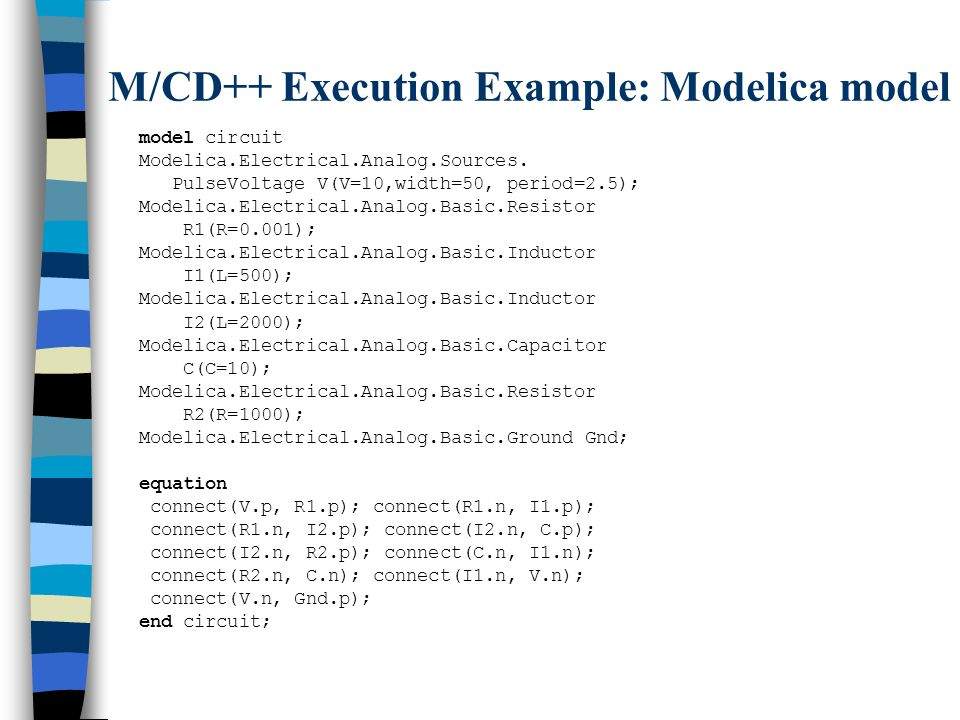 M/CD++ Execution Example: Modelica model model circuit Modelica.Electrical.Analog.Sources.
