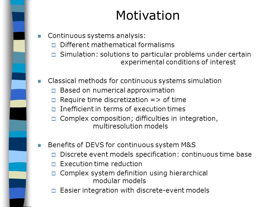 Motivation Continuous systems analysis:  Different mathematical formalisms  Simulation: solutions to particular problems under certain experimental conditions of interest Classical methods for continuous systems simulation  Based on numerical approximation  Require time discretization => of time  Inefficient in terms of execution times  Complex composition; difficulties in integration, multiresolution models Benefits of DEVS for continuous system M&S  Discrete event models specification: continuous time base  Execution time reduction  Complex system definition using hierarchical modular models  Easier integration with discrete-event models