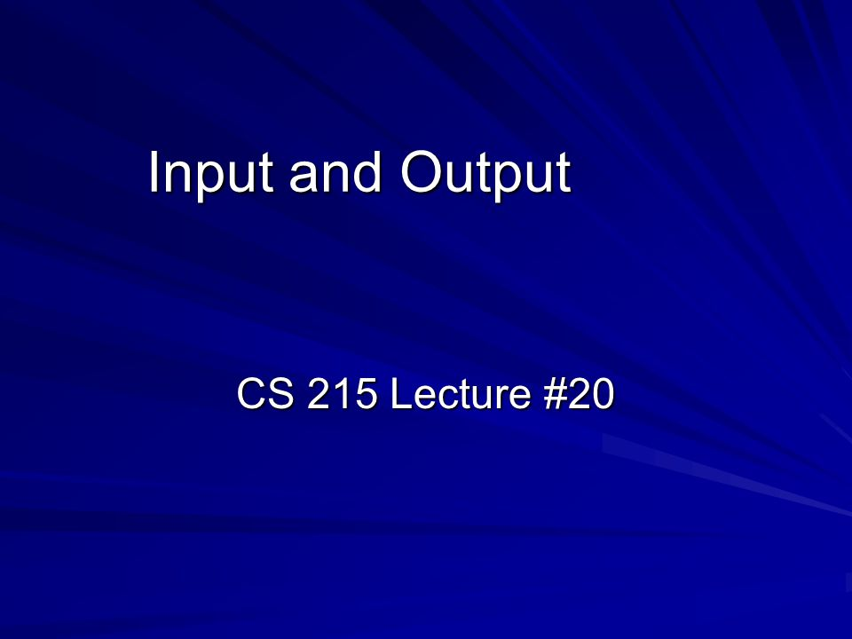 Input and Output CS 215 Lecture #20