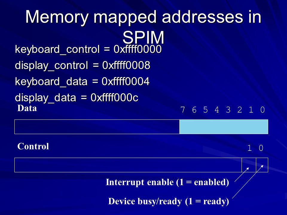Memory mapped addresses in SPIM keyboard_control = 0xffff0000 display_control = 0xffff0008 keyboard_data = 0xffff0004 display_data = 0xffff000c 1 0 In