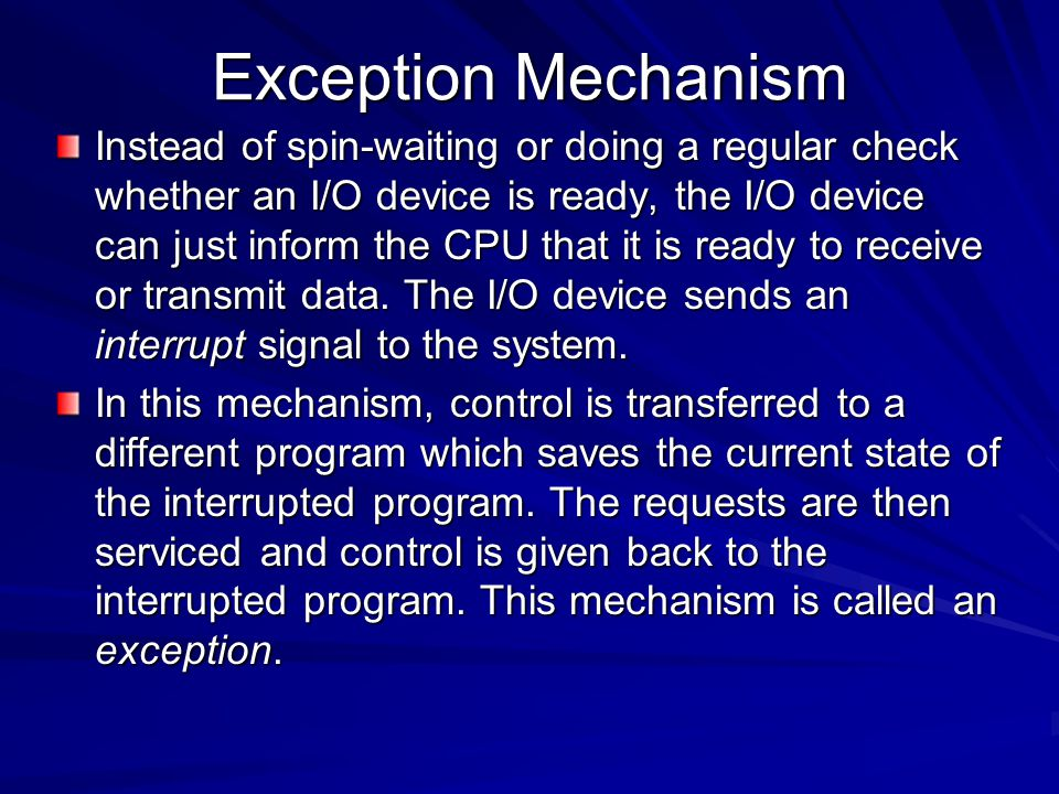 Exception Mechanism Instead of spin-waiting or doing a regular check whether an I/O device is ready, the I/O device can just inform the CPU that it is