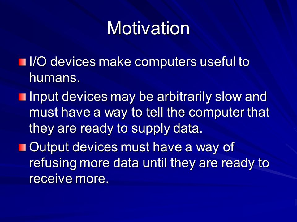Motivation I/O devices make computers useful to humans. Input devices may be arbitrarily slow and must have a way to tell the computer that they are r