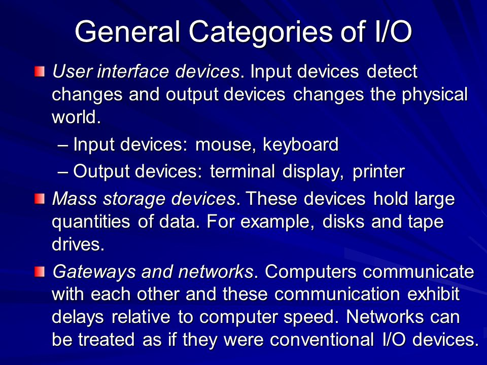 General Categories of I/O User interface devices. Input devices detect changes and output devices changes the physical world. –Input devices: mouse, k