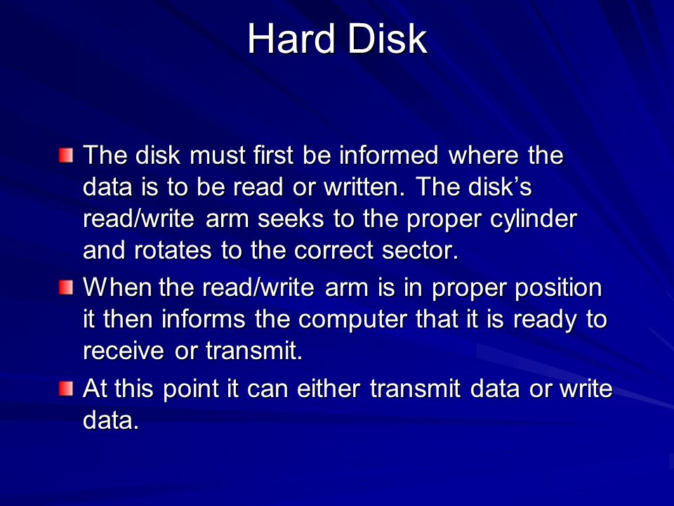 Hard Disk The disk must first be informed where the data is to be read or written. The disk's read/write arm seeks to the proper cylinder and rotates