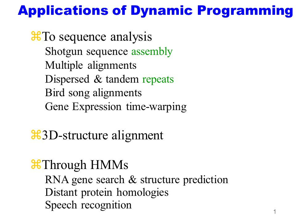 1 Applications of Dynamic Programming zTo sequence analysis Shotgun sequence assembly Multiple alignments Dispersed & tandem repeats Bird song alignments Gene Expression time-warping z3D-structure alignment zThrough HMMs RNA gene search & structure prediction Distant protein homologies Speech recognition
