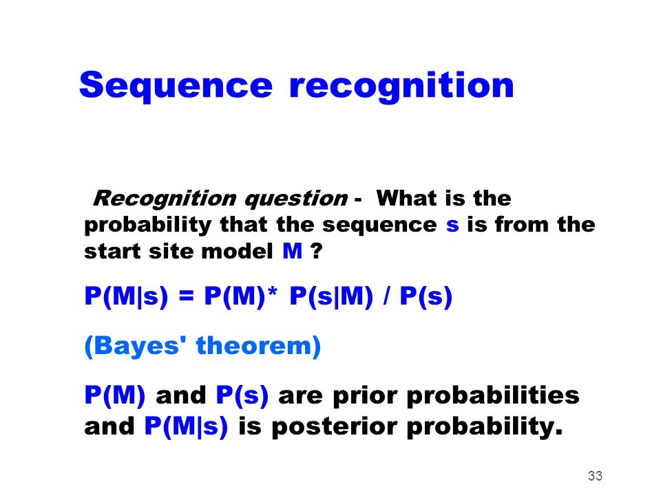 33 Sequence recognition Recognition question - What is the probability that the sequence s is from the start site model M ? P(M|s) = P(M)* P(s|M) / P(