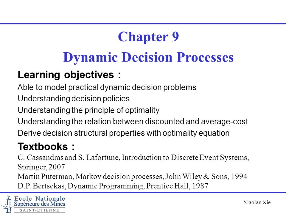Xiaolan Xie Stochastic dynamic programming Model Consider the control of (i)a discrete-time stochastic dynamic system, with (ii)costs generated over time State tState t+1 action stage cost cost present decision epochnext decision epoch perturbation