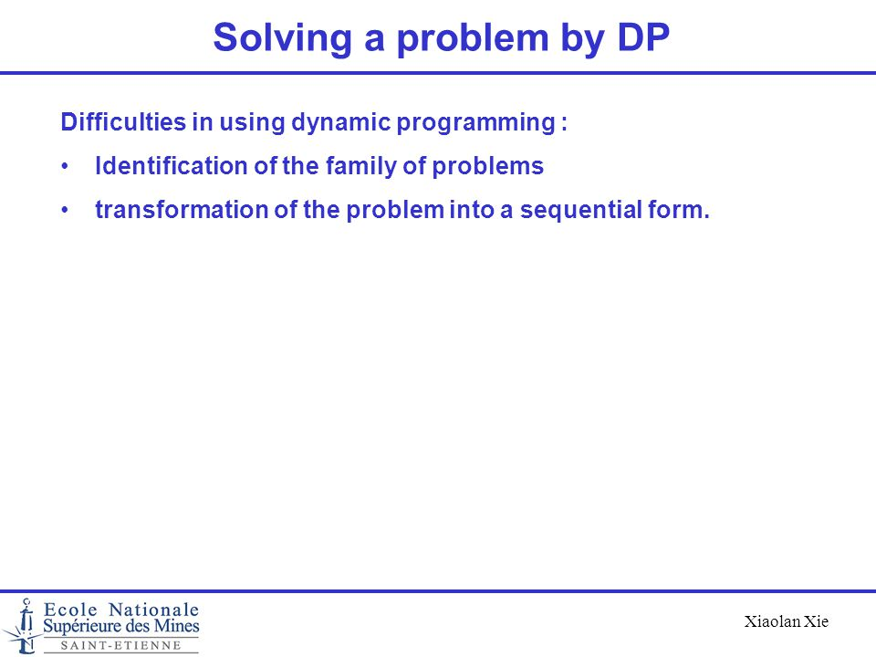 Xiaolan Xie Solving a problem by DP Difficulties in using dynamic programming : Identification of the family of problems transformation of the problem