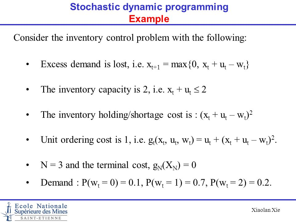 Xiaolan Xie Consider the inventory control problem with the following: Excess demand is lost, i.e. x t+1 = max{0, x t + u t – w t } The inventory capa